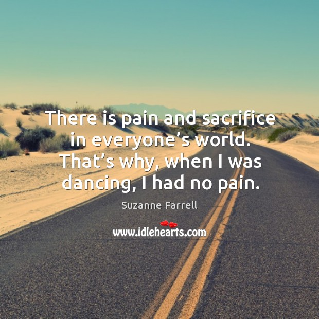 There is pain and sacrifice in everyone's world. That's why, when I was dancing, I had no pain. Suzanne Farrell Picture Quote