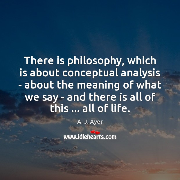There is philosophy, which is about conceptual analysis – about the meaning Image