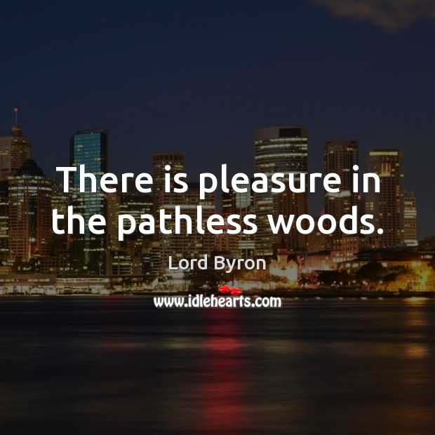 There is pleasure in the pathless woods. Lord Byron Picture Quote