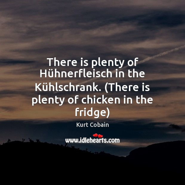 There is plenty of Hühnerfleisch in the Kühlschrank. (There is Kurt Cobain Picture Quote