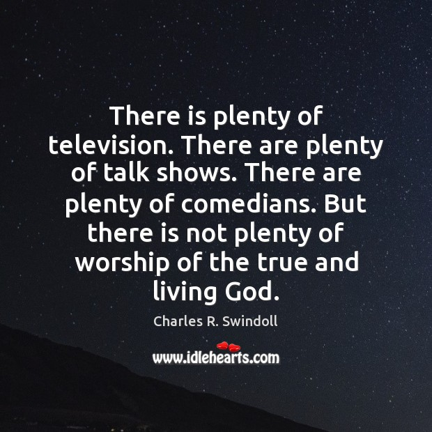 There is plenty of television. There are plenty of talk shows. There Image