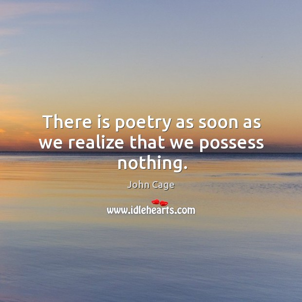 There is poetry as soon as we realize that we possess nothing. Image