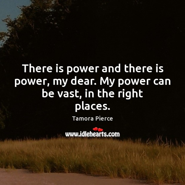 There is power and there is power, my dear. My power can be vast, in the right places. Tamora Pierce Picture Quote