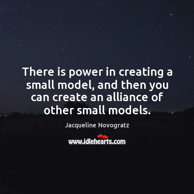 There is power in creating a small model, and then you can Image