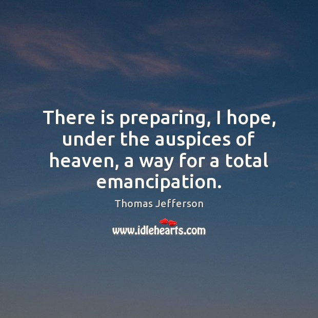 There is preparing, I hope, under the auspices of heaven, a way for a total emancipation. Thomas Jefferson Picture Quote