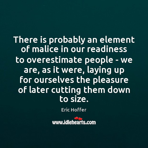 There is probably an element of malice in our readiness to overestimate Eric Hoffer Picture Quote