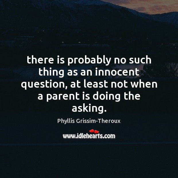 Phyllis Grissim-Theroux Picture Quote image saying: There is probably no such thing as an innocent question, at least