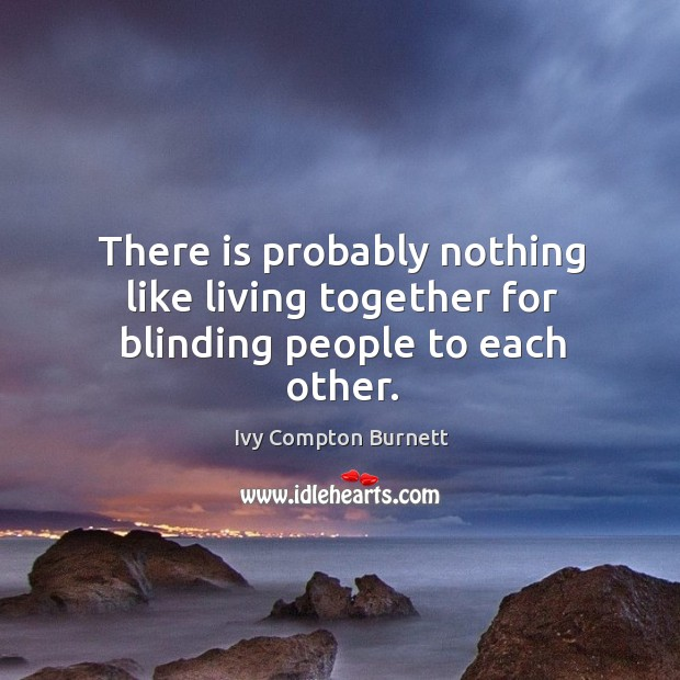 There is probably nothing like living together for blinding people to each other. Image
