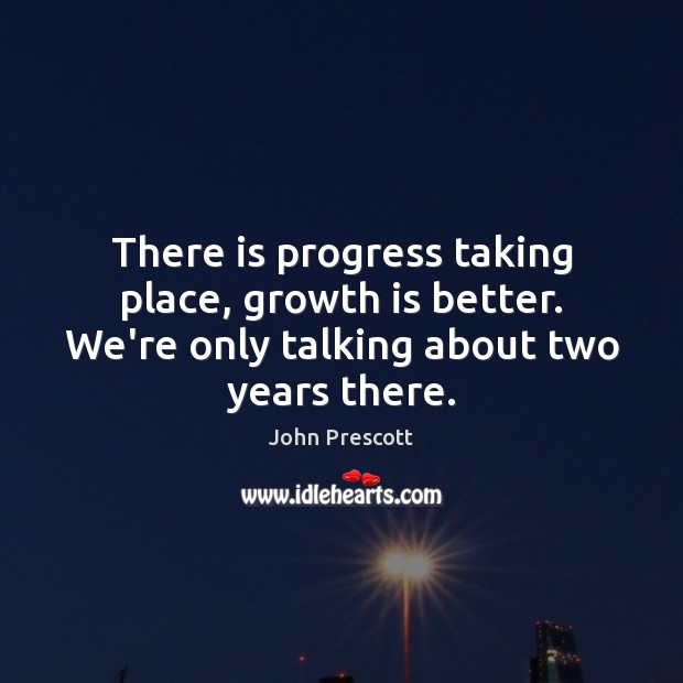 There is progress taking place, growth is better. We're only talking about John Prescott Picture Quote
