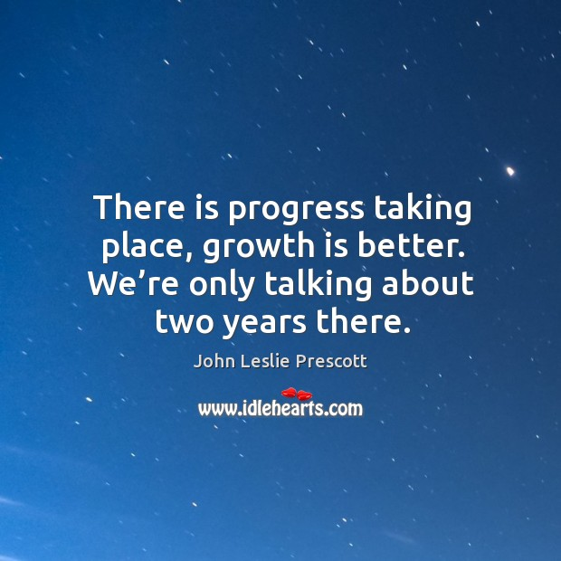 Image, There is progress taking place, growth is better. We're only talking about two years there.