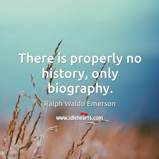 There is properly no history, only biography. Image