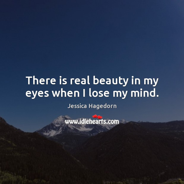 There is real beauty in my eyes when I lose my mind. Image