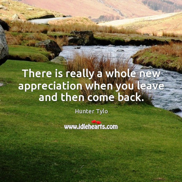 There is really a whole new appreciation when you leave and then come back. Hunter Tylo Picture Quote