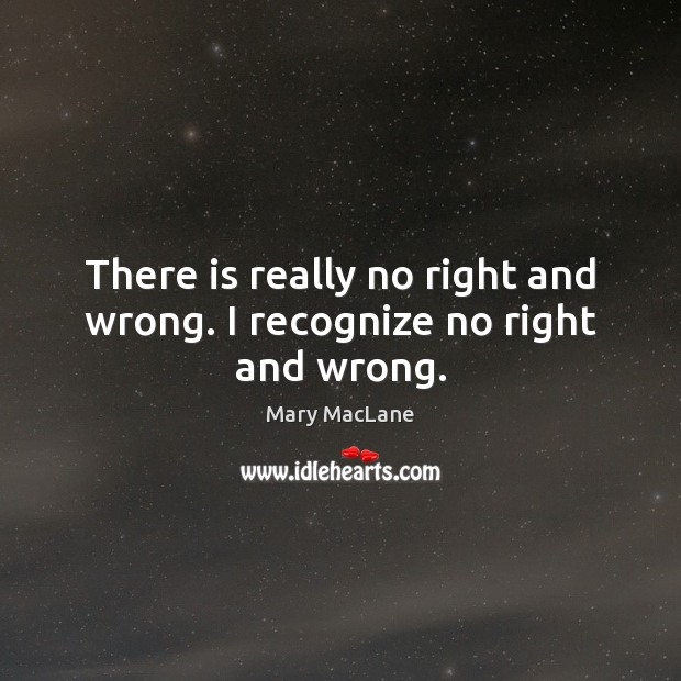 There is really no right and wrong. I recognize no right and wrong. Image