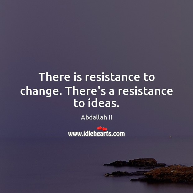 Image, There is resistance to change. There's a resistance to ideas.