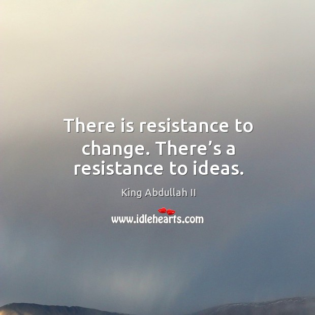 There is resistance to change. There's a resistance to ideas. Image