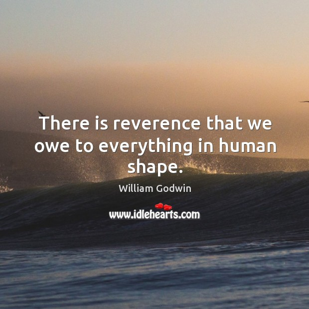 There is reverence that we owe to everything in human shape. Image