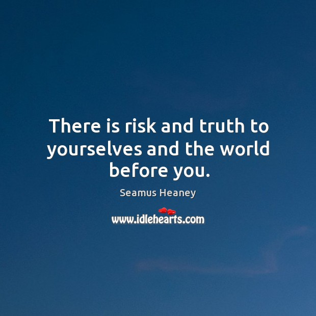 There is risk and truth to yourselves and the world before you. Seamus Heaney Picture Quote