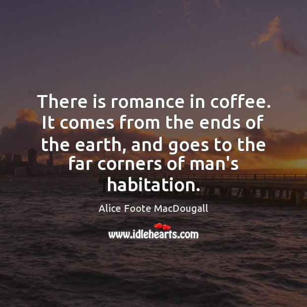 There is romance in coffee. It comes from the ends of the Image