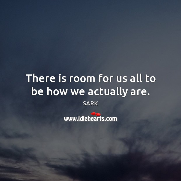 There is room for us all to be how we actually are. Image