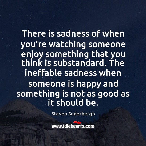 There is sadness of when you're watching someone enjoy something that you Steven Soderbergh Picture Quote