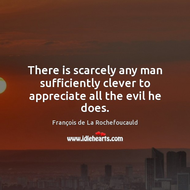 Image, There is scarcely any man sufficiently clever to appreciate all the evil he does.