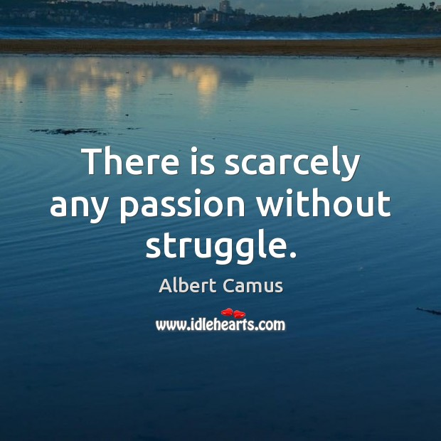 There is scarcely any passion without struggle. Albert Camus Picture Quote