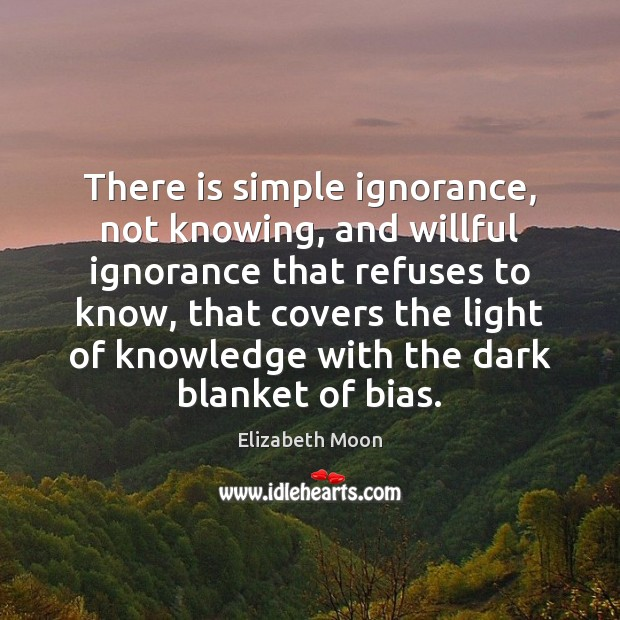 There is simple ignorance, not knowing, and willful ignorance that refuses to Image