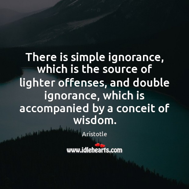 There is simple ignorance, which is the source of lighter offenses, and Image