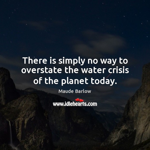 There is simply no way to overstate the water crisis of the planet today. Image