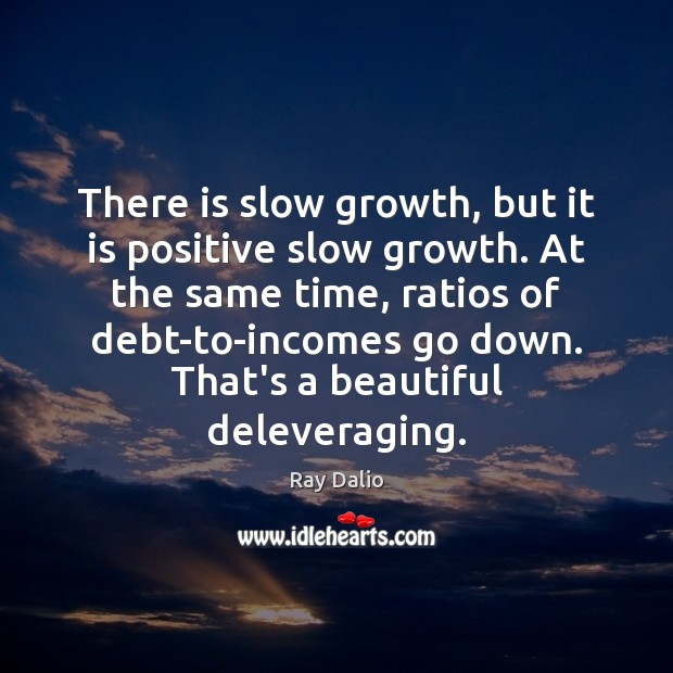 There is slow growth, but it is positive slow growth. At the Ray Dalio Picture Quote
