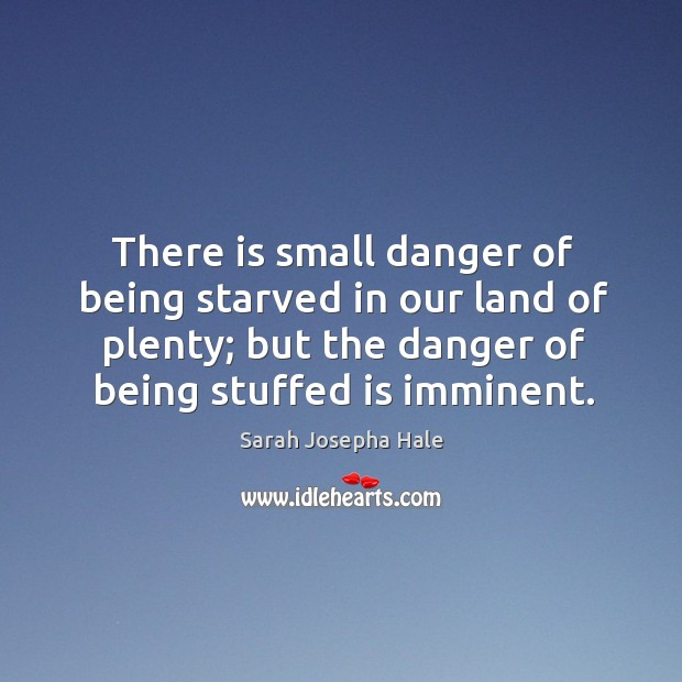 There is small danger of being starved in our land of plenty; Image