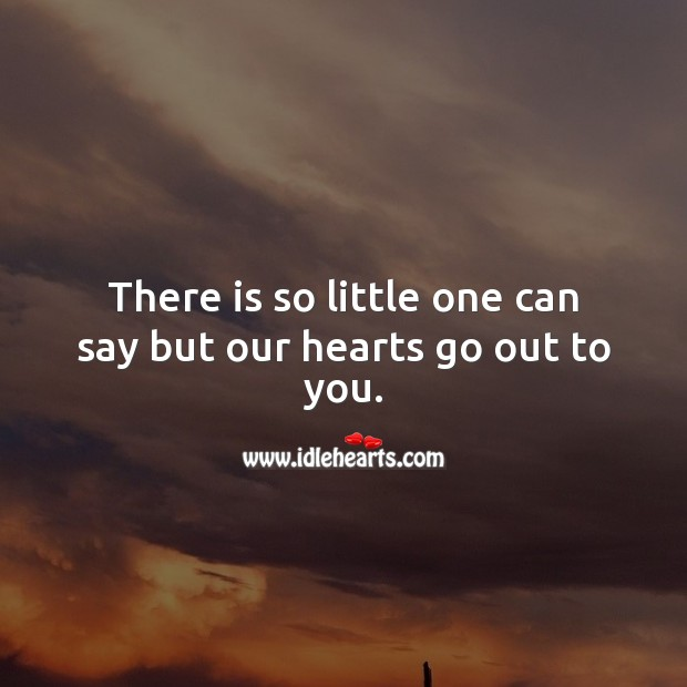 There is so little one can say but our hearts go out to you. Sympathy Quotes Image
