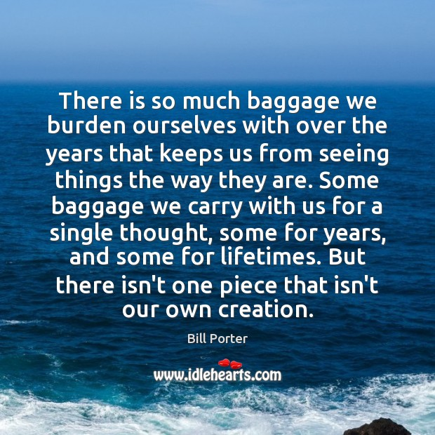 There is so much baggage we burden ourselves with over the years Bill Porter Picture Quote