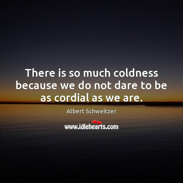 There is so much coldness because we do not dare to be as cordial as we are. Albert Schweitzer Picture Quote