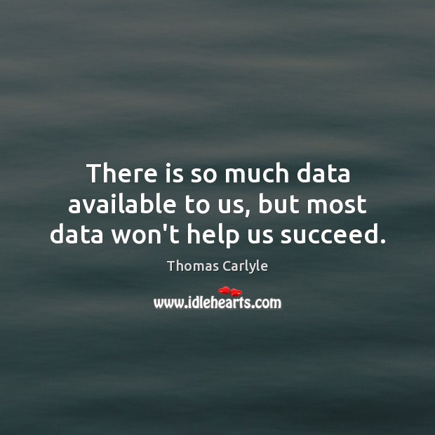 There is so much data available to us, but most data won't help us succeed. Thomas Carlyle Picture Quote