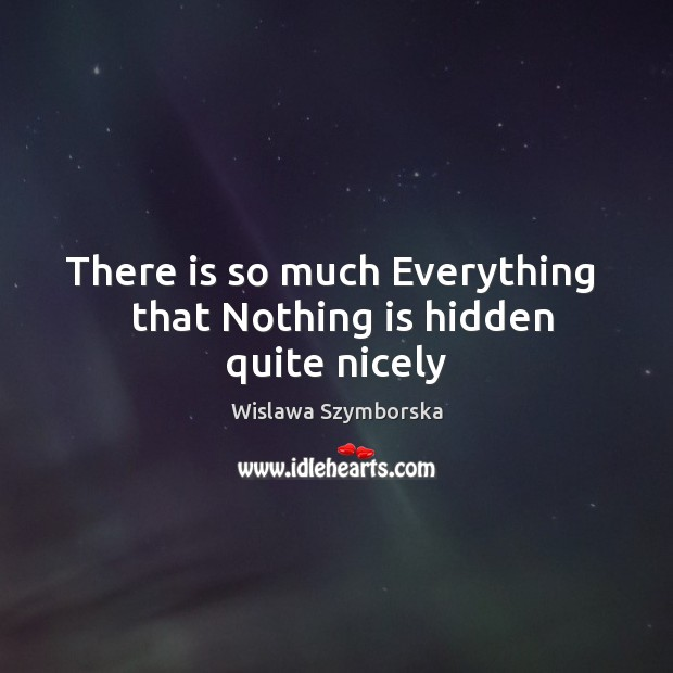 There is so much Everything   that Nothing is hidden quite nicely Wislawa Szymborska Picture Quote