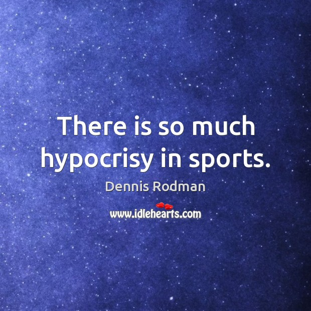There is so much hypocrisy in sports. Sports Quotes Image