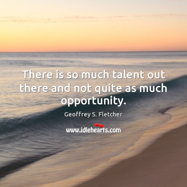There is so much talent out there and not quite as much opportunity. Geoffrey S. Fletcher Picture Quote