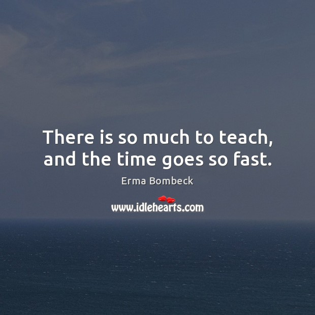 There is so much to teach, and the time goes so fast. Erma Bombeck Picture Quote