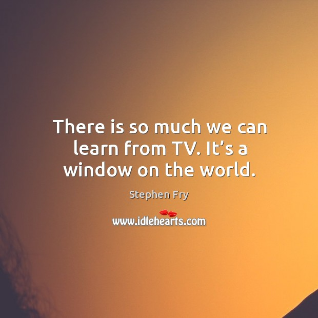 There is so much we can learn from tv. It's a window on the world. Image