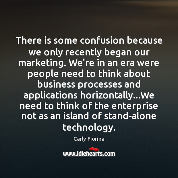 There is some confusion because we only recently began our marketing. We're Carly Fiorina Picture Quote