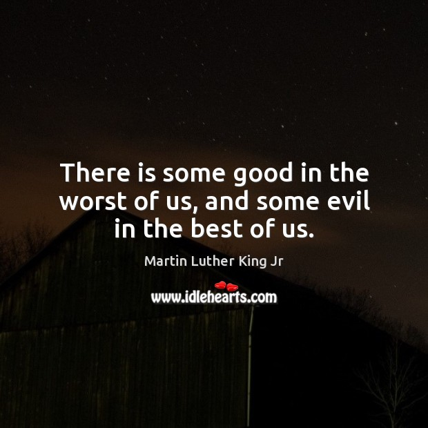 There is some good in the worst of us, and some evil in the best of us. Image