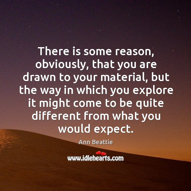 There is some reason, obviously, that you are drawn to your material, but the way in Ann Beattie Picture Quote