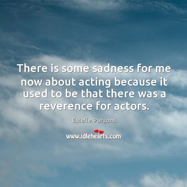 There is some sadness for me now about acting because it used to be that there was a reverence for actors. Image