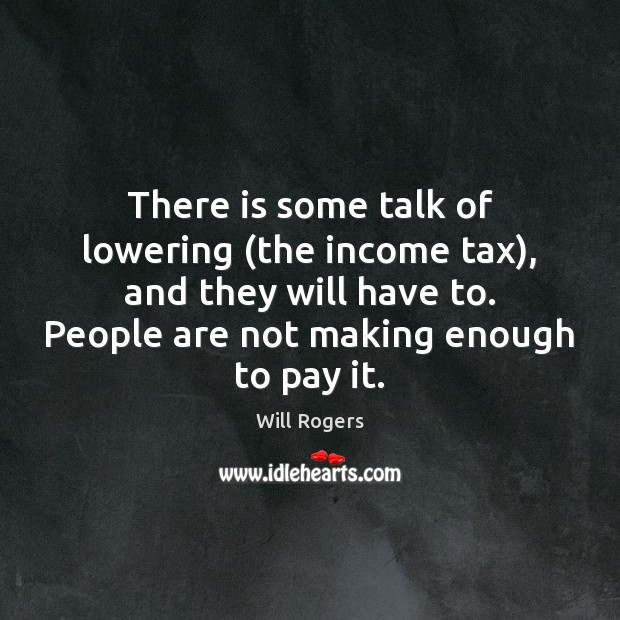 There is some talk of lowering (the income tax), and they will Image