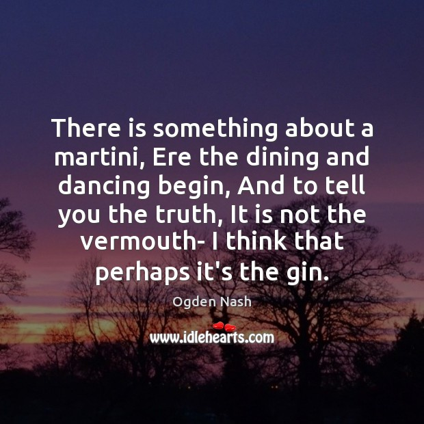 There is something about a martini, Ere the dining and dancing begin, Ogden Nash Picture Quote