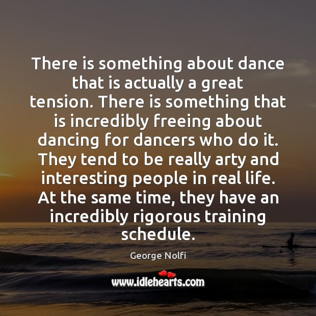 There is something about dance that is actually a great tension. There Image