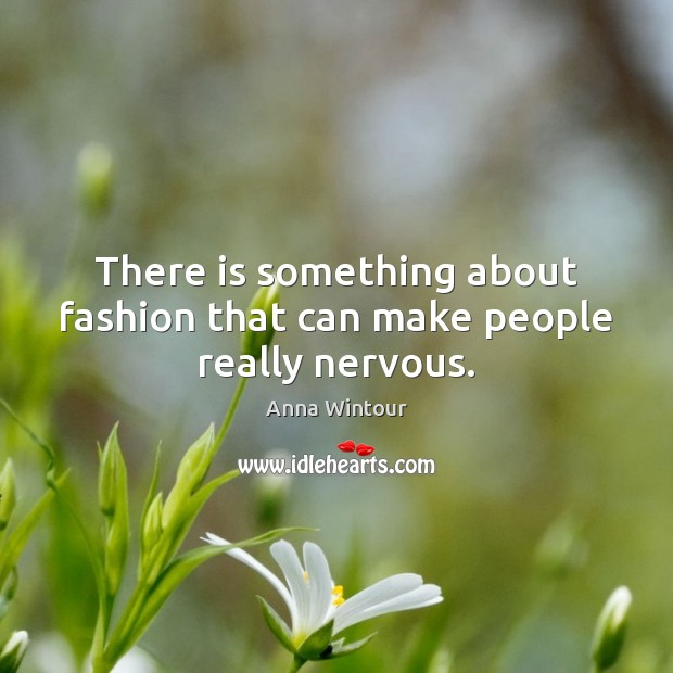 There is something about fashion that can make people really nervous. Image