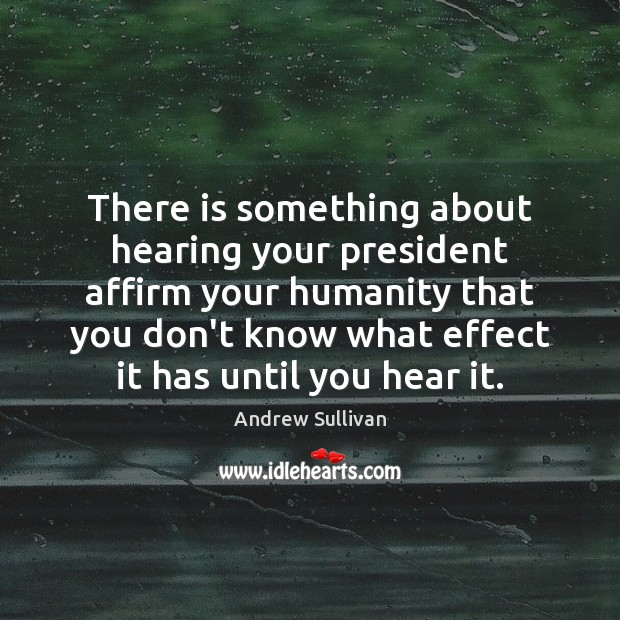 There is something about hearing your president affirm your humanity that you Andrew Sullivan Picture Quote